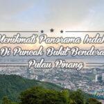 Menikmati Panorama Indah di Bukit Bendera Antara Tempat Menarik Di Pulau Pinang