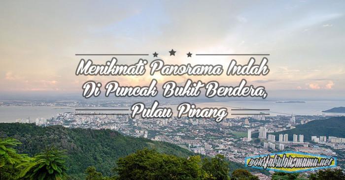 Tempat Menarik Di Pulau Pinang: Nikmati Panorama Indah Di Bukit Bendera