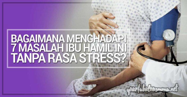 Bagaimana Menghadapi 7 Masalah Ibu Hamil Yang Biasa Berlaku Ini Tanpa Rasa Stress