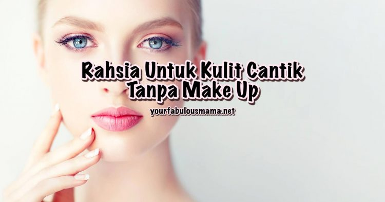 Rahsia Untuk Kulit Cantik Tanpa Make Up